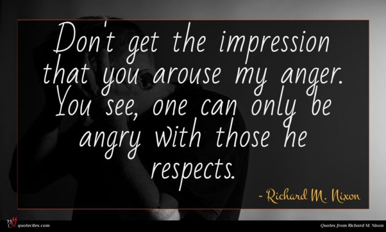 Don't get the impression that you arouse my anger. You see, one can only be angry with those he respects.