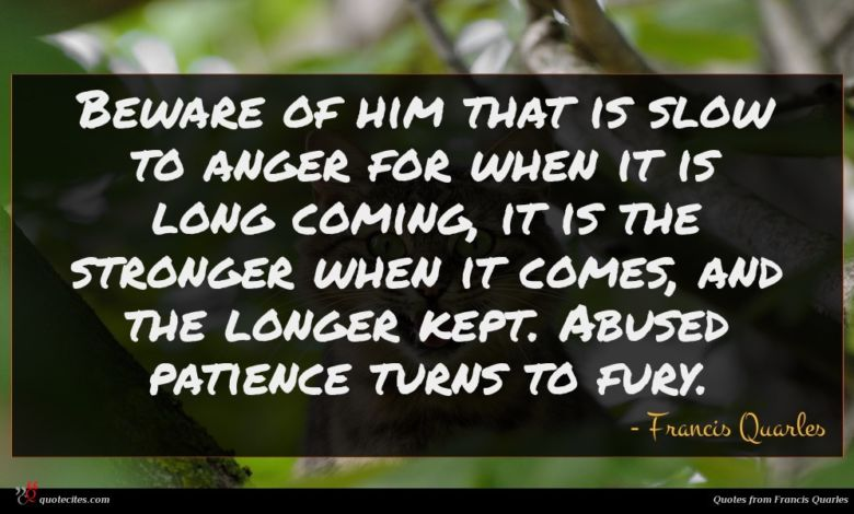 Beware of him that is slow to anger for when it is long coming, it is the stronger when it comes, and the longer kept. Abused patience turns to fury.