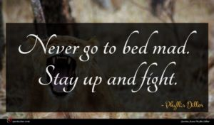Phyllis Diller quote : Never go to bed ...