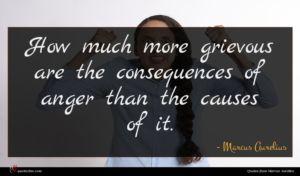 Marcus Aurelius quote : How much more grievous ...