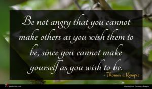 Thomas a Kempis quote : Be not angry that ...