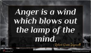 Robert Green Ingersoll quote : Anger is a wind ...