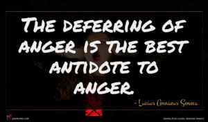 Lucius Annaeus Seneca quote : The deferring of anger ...