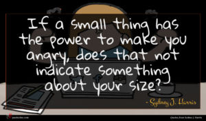 Sydney J. Harris quote : If a small thing ...