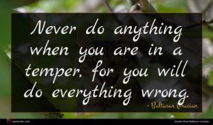 Baltasar Gracian quote : Never do anything when ...