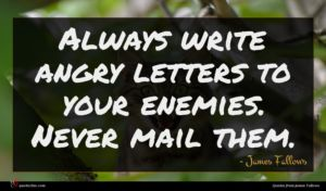 James Fallows quote : Always write angry letters ...