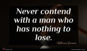 Baltasar Gracian quote : Never contend with a ...