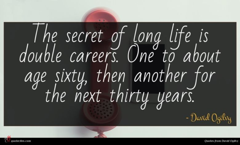 The secret of long life is double careers. One to about age sixty, then another for the next thirty years.