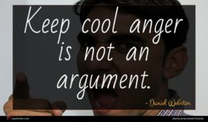 Daniel Webster quote : Keep cool anger is ...