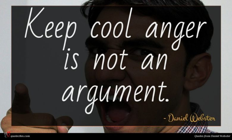Keep cool anger is not an argument.