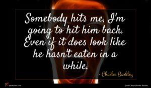 Charles Barkley quote : Somebody hits me I'm ...