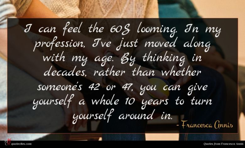 I can feel the 60S looming. In my profession, I've just moved along with my age. By thinking in decades, rather than whether someone's 42 or 47, you can give yourself a whole 10 years to turn yourself around in.