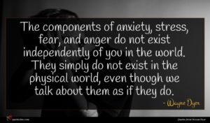 Wayne Dyer quote : The components of anxiety ...