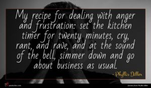 Phyllis Diller quote : My recipe for dealing ...