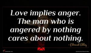 Edward Abbey quote : Love implies anger The ...