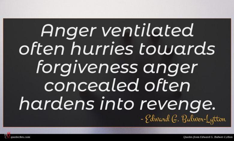 Anger ventilated often hurries towards forgiveness anger concealed often hardens into revenge.