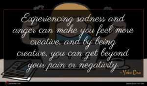 Yoko Ono quote : Experiencing sadness and anger ...