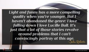 Julia Roberts quote : Light and funny has ...