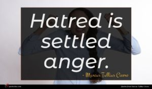 Marcus Tullius Cicero quote : Hatred is settled anger ...