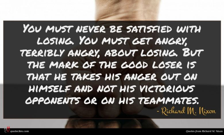 You must never be satisfied with losing. You must get angry, terribly angry, about losing. But the mark of the good loser is that he takes his anger out on himself and not his victorious opponents or on his teammates.
