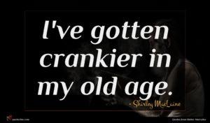 Shirley MacLaine quote : I've gotten crankier in ...