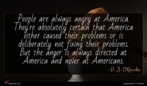 P. J. O'Rourke quote : People are always angry ...