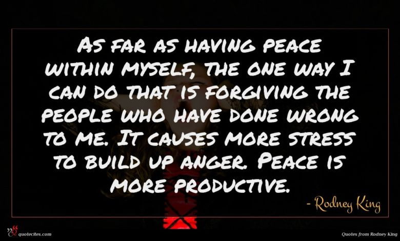 As far as having peace within myself, the one way I can do that is forgiving the people who have done wrong to me. It causes more stress to build up anger. Peace is more productive.