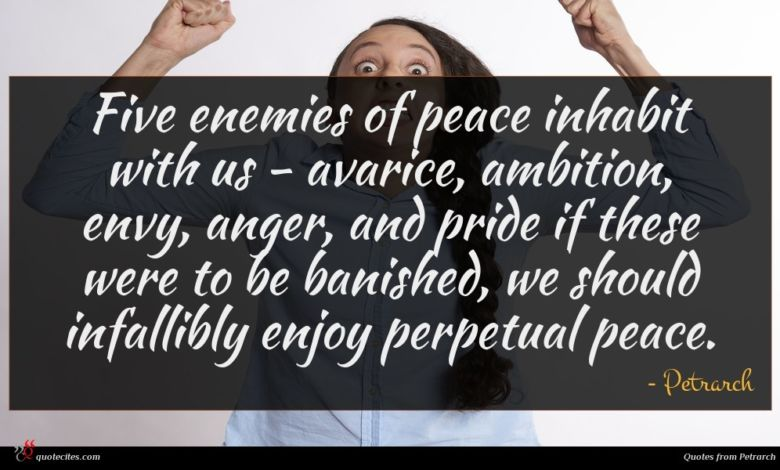 Five enemies of peace inhabit with us - avarice, ambition, envy, anger, and pride if these were to be banished, we should infallibly enjoy perpetual peace.