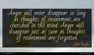 John Dryden quote : Anger will never disappear ...