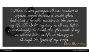 Alanis Morissette quote : When I was younger ...