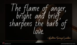 Walter Savage Landor quote : The flame of anger ...