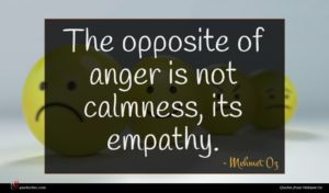 Mehmet Oz quote : The opposite of anger ...