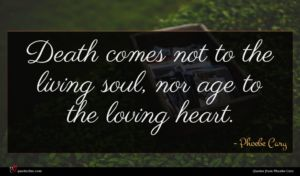 Phoebe Cary quote : Death comes not to ...