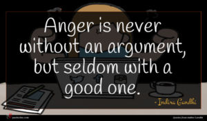 Indira Gandhi quote : Anger is never without ...