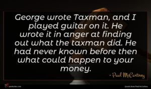 Paul McCartney quote : George wrote Taxman and ...