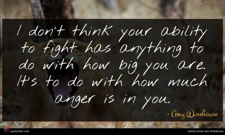 I don't think your ability to fight has anything to do with how big you are. It's to do with how much anger is in you.