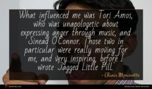 Alanis Morissette quote : What influenced me was ...