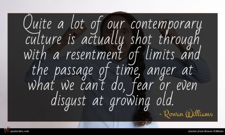 Quite a lot of our contemporary culture is actually shot through with a resentment of limits and the passage of time, anger at what we can't do, fear or even disgust at growing old.