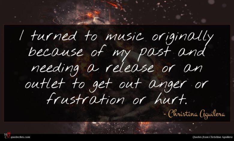I turned to music originally because of my past and needing a release or an outlet to get out anger or frustration or hurt.