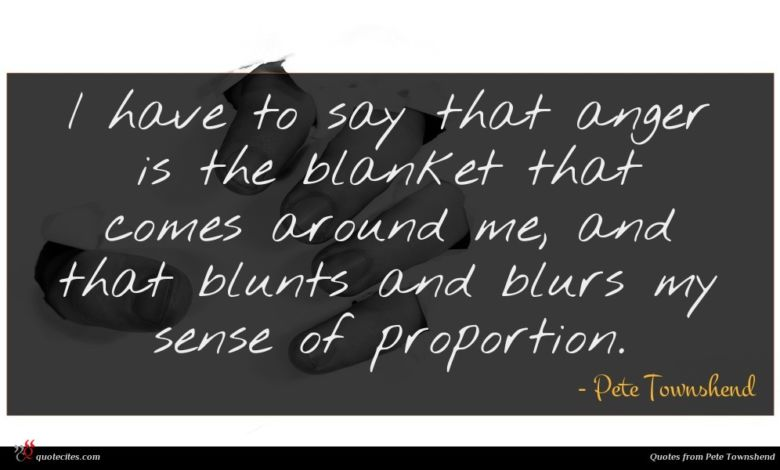 I have to say that anger is the blanket that comes around me, and that blunts and blurs my sense of proportion.