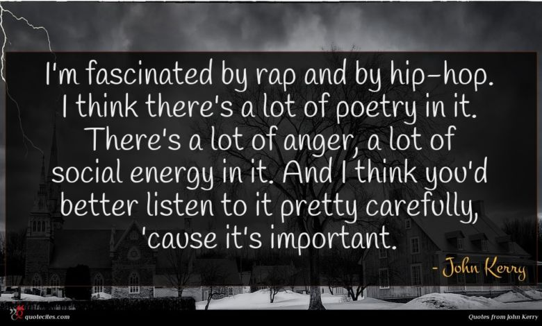 I'm fascinated by rap and by hip-hop. I think there's a lot of poetry in it. There's a lot of anger, a lot of social energy in it. And I think you'd better listen to it pretty carefully, 'cause it's important.
