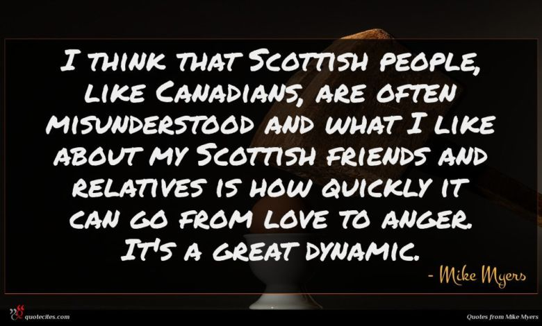 I think that Scottish people, like Canadians, are often misunderstood and what I like about my Scottish friends and relatives is how quickly it can go from love to anger. It's a great dynamic.
