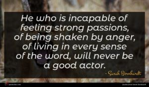 Sarah Bernhardt quote : He who is incapable ...
