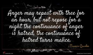 Francis Quarles quote : Anger may repast with ...