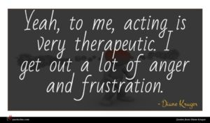 Diane Kruger quote : Yeah to me acting ...