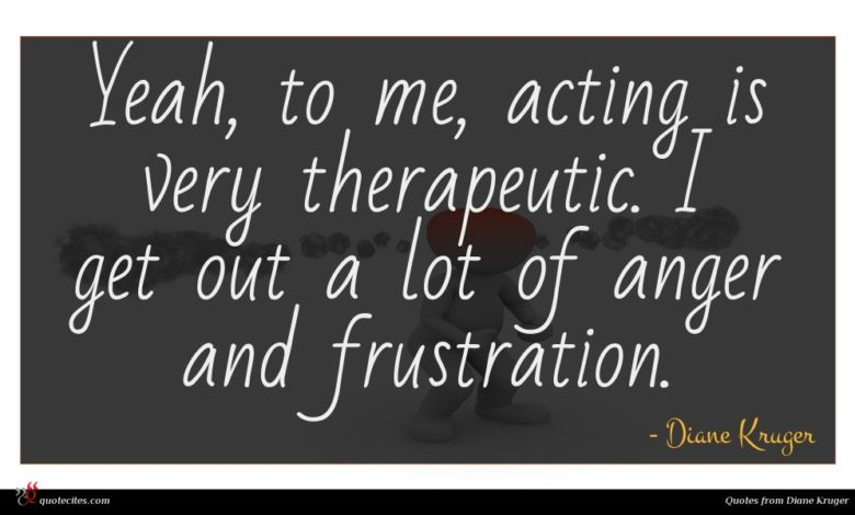 Yeah, to me, acting is very therapeutic. I get out a lot of anger and frustration.