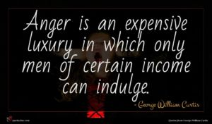 George William Curtis quote : Anger is an expensive ...