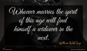 William Ralph Inge quote : Whoever marries the spirit ...