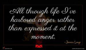 Jessica Lange quote : All through life I've ...
