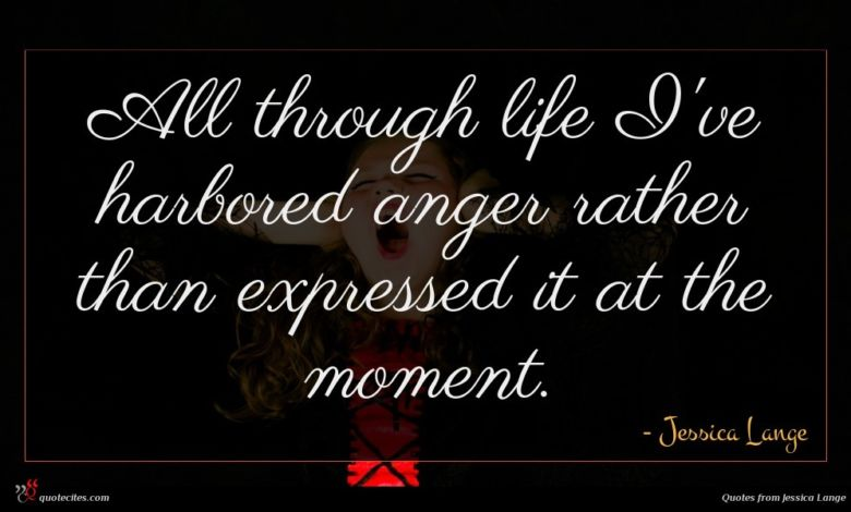 All through life I've harbored anger rather than expressed it at the moment.
